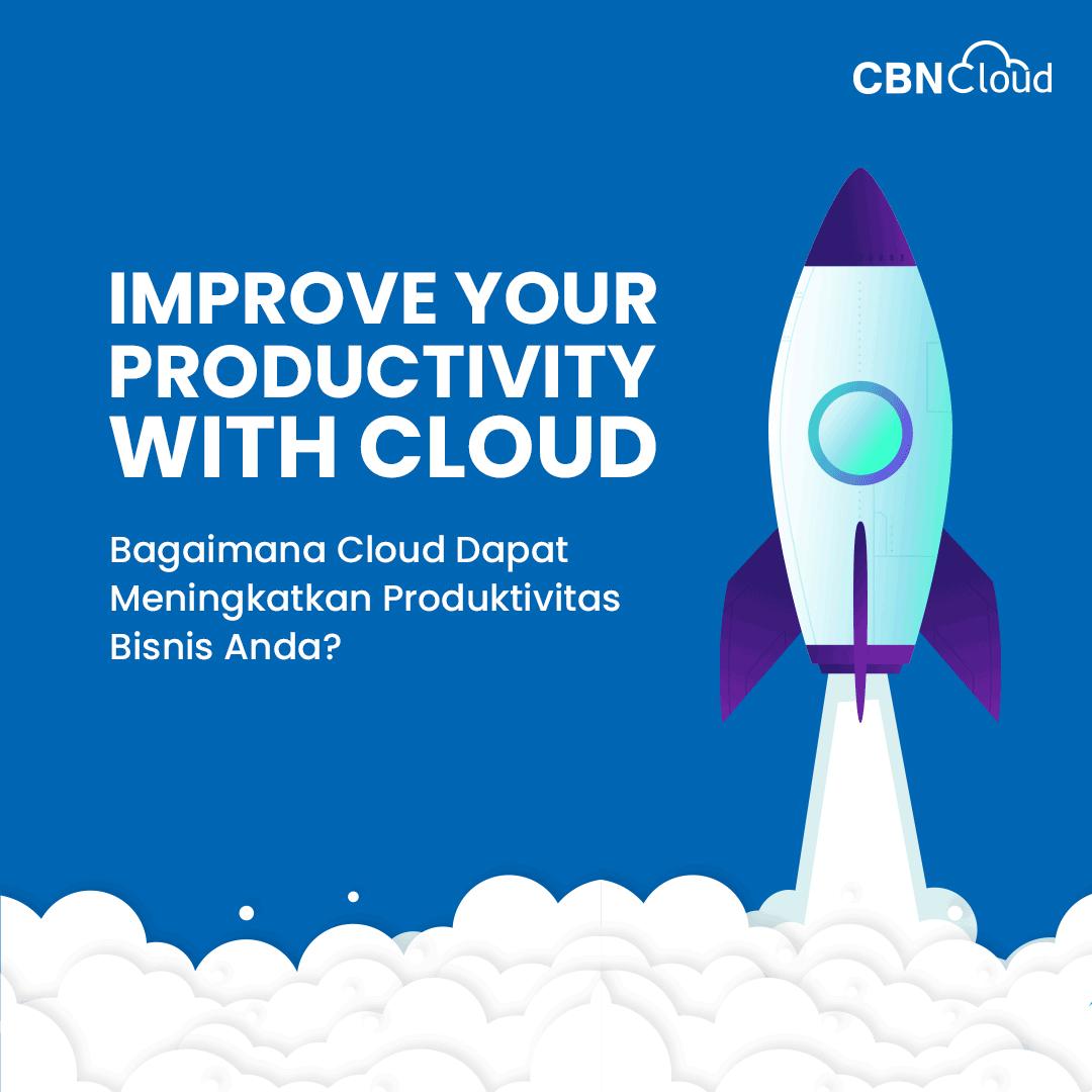 Improve Your Productivity with Cloud: Bagaimana Cloud Dapat Meningkatkan Produktivitas Bisnis Anda?